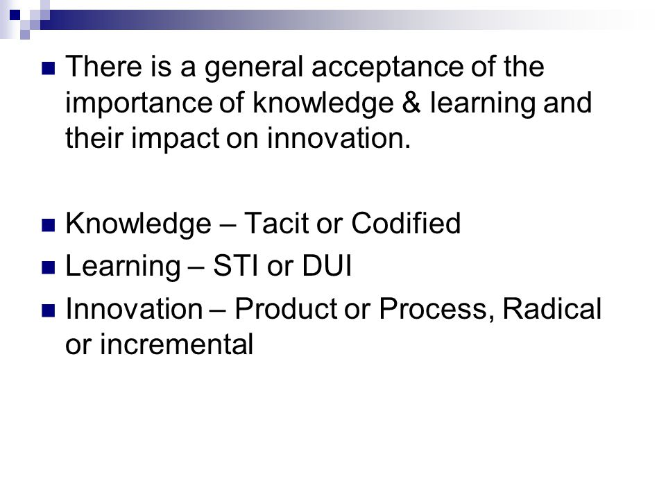 There is a general acceptance of the importance of knowledge & learning and their impact on innovation. Knowledge – Tacit or Codified Learning – STI o