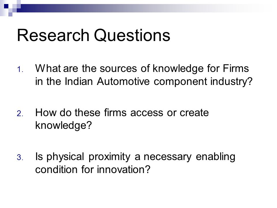 Research Questions 1. What are the sources of knowledge for Firms in the Indian Automotive component industry? 2. How do these firms access or create