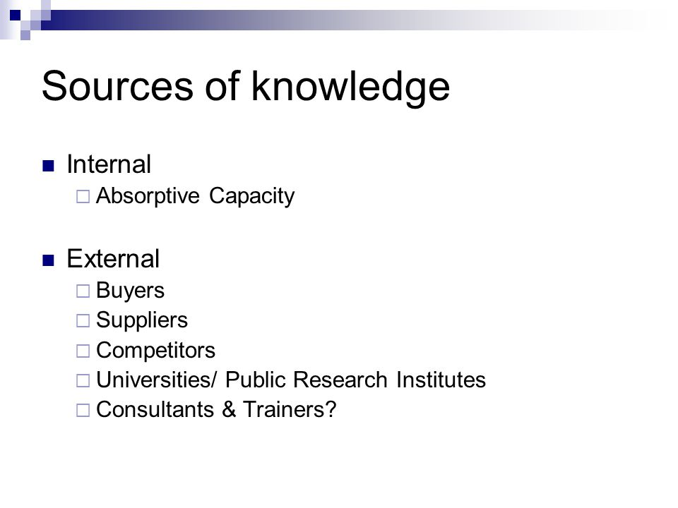 Sources of knowledge Internal  Absorptive Capacity External  Buyers  Suppliers  Competitors  Universities/ Public Research Institutes  Consultan