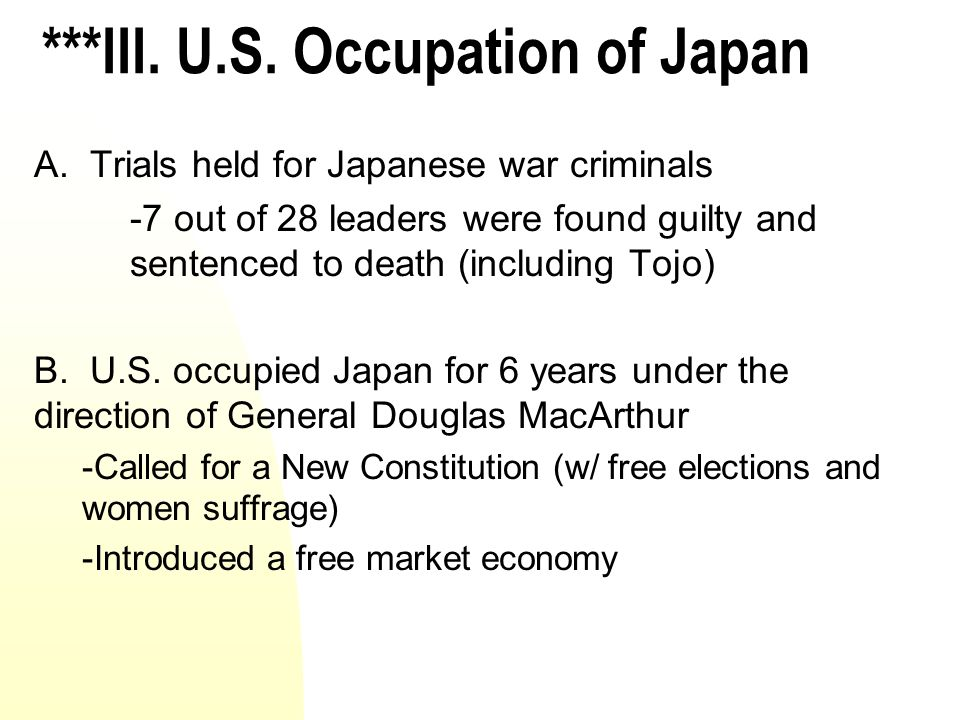 ***III. U.S. Occupation of Japan A. Trials held for Japanese war criminals -7 out of 28 leaders were found guilty and sentenced to death (including To