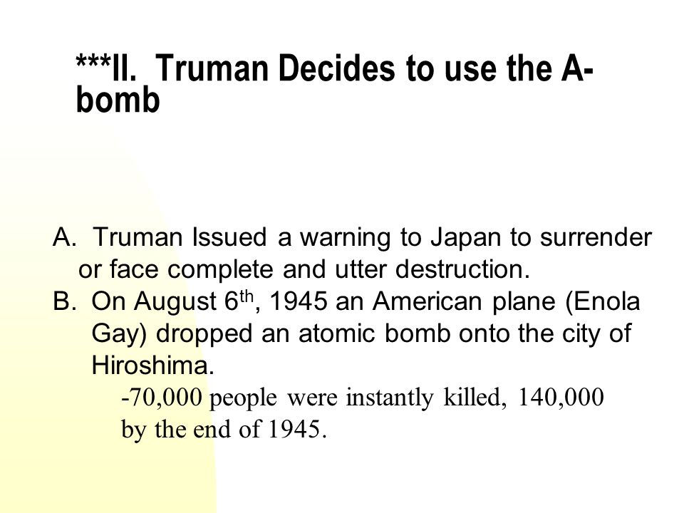 ***II. Truman Decides to use the A- bomb A. Truman Issued a warning to Japan to surrender or face complete and utter destruction. B.On August 6 th, 19