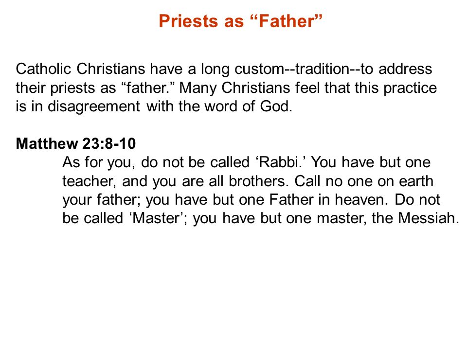 Priests as Father Catholic Christians have a long custom--tradition--to address their priests as father. Many Christians feel that this practice is in disagreement with the word of God.