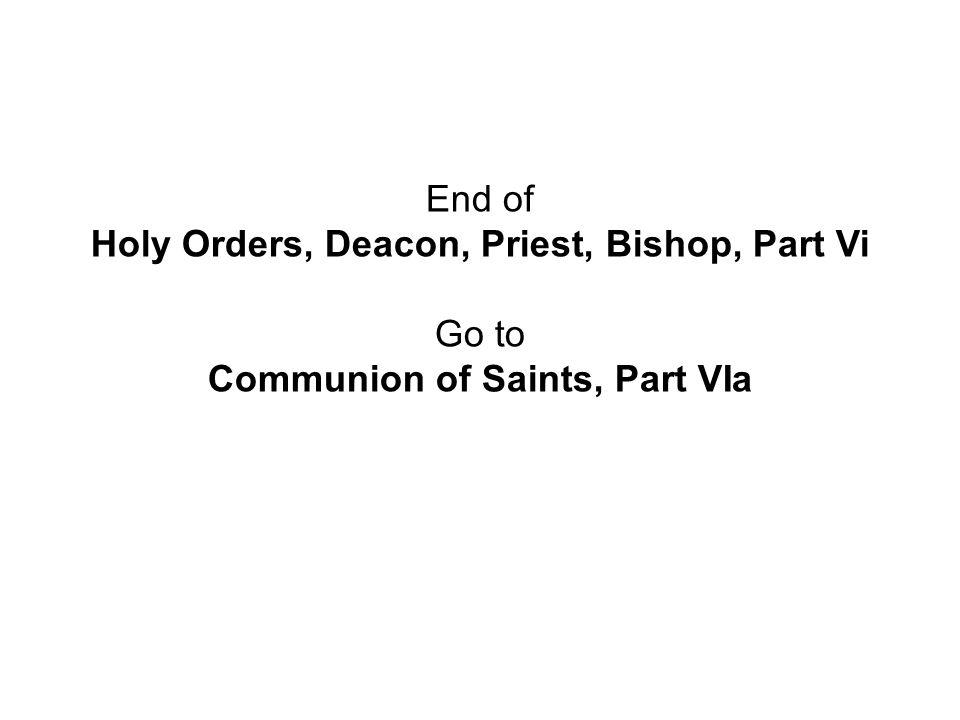 End of Holy Orders, Deacon, Priest, Bishop, Part Vi Go to Communion of Saints, Part VIa