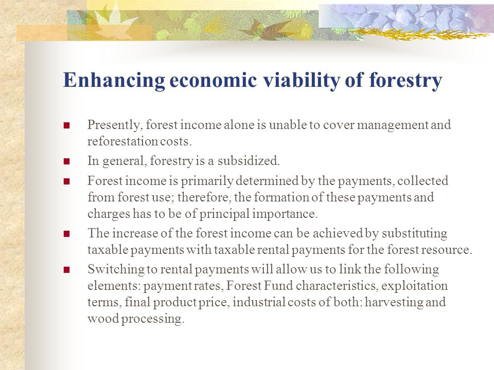 Enhancing economic viability of forestry Presently, forest income alone is unable to cover management and reforestation costs. In general, forestry is