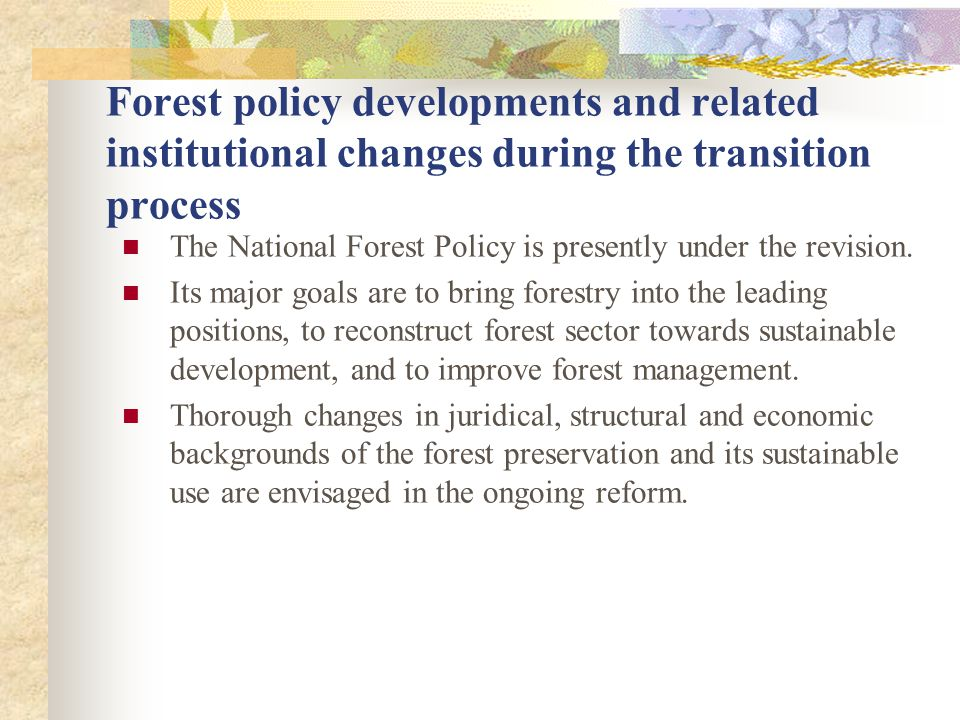 Forest policy developments and related institutional changes during the transition process The National Forest Policy is presently under the revision.