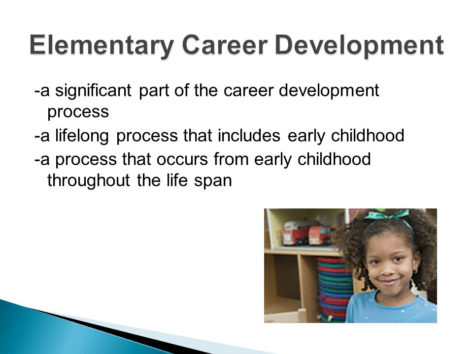 -a significant part of the career development process -a lifelong process that includes early childhood -a process that occurs from early childhood throughout the life span