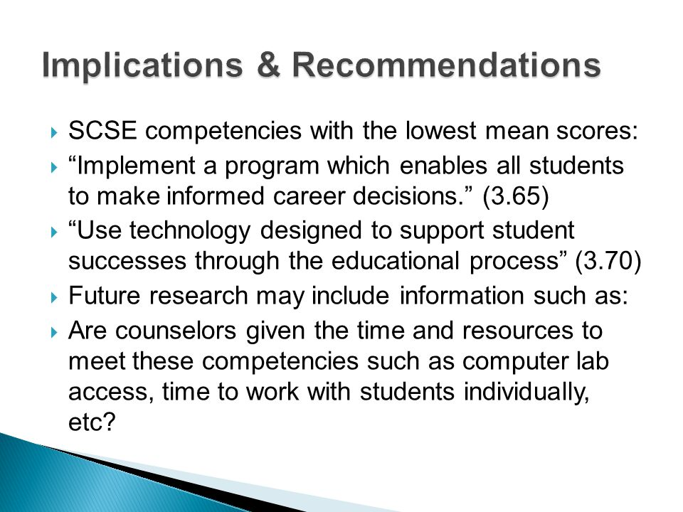  SCSE competencies with the lowest mean scores:  Implement a program which enables all students to make informed career decisions. (3.65)  Use technology designed to support student successes through the educational process (3.70)  Future research may include information such as:  Are counselors given the time and resources to meet these competencies such as computer lab access, time to work with students individually, etc?