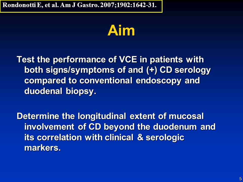 5 Aim Test the performance of VCE in patients with both signs/symptoms of and (+) CD serology compared to conventional endoscopy and duodenal biopsy.