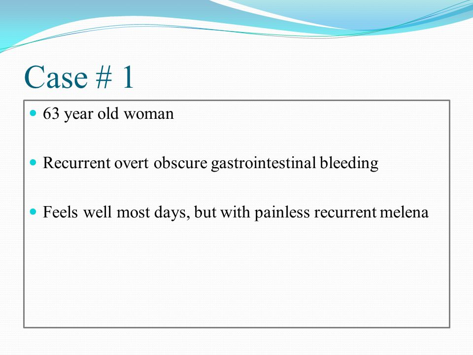 Case # 1 63 year old woman Recurrent overt obscure gastrointestinal bleeding Feels well most days, but with painless recurrent melena