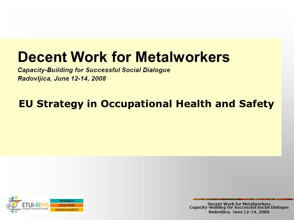 Decent Work for Metalworkers Capacity-Building for Successful Social Dialogue Radovljica, June 12-14, 2008 The New EU Strategy (2007-2012) Developmets and Issues 2002-2006 -17% in fatal accidents and -20% in working accidents 28% of workers has health problems 35% consider their work as a risk for health Categories of workers/enterprises/branches in higher risk Demographic changes and ageing New work organisation, subcontractinch, SMES Migration Gender New occupational diseases (MSD, infections, psycho-social)