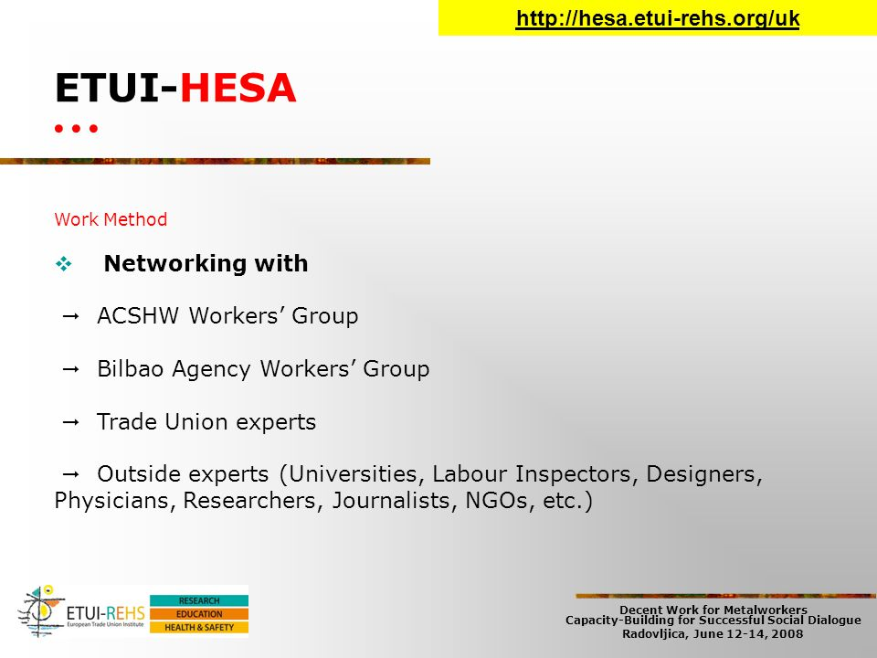 Decent Work for Metalworkers Capacity-Building for Successful Social Dialogue Radovljica, June 12-14, 2008 ETUI-HESA Work Method  Networking with  ACSHW Workers' Group  Bilbao Agency Workers' Group  Trade Union experts  Outside experts (Universities, Labour Inspectors, Designers, Physicians, Researchers, Journalists, NGOs, etc.) http://hesa.etui-rehs.org/uk