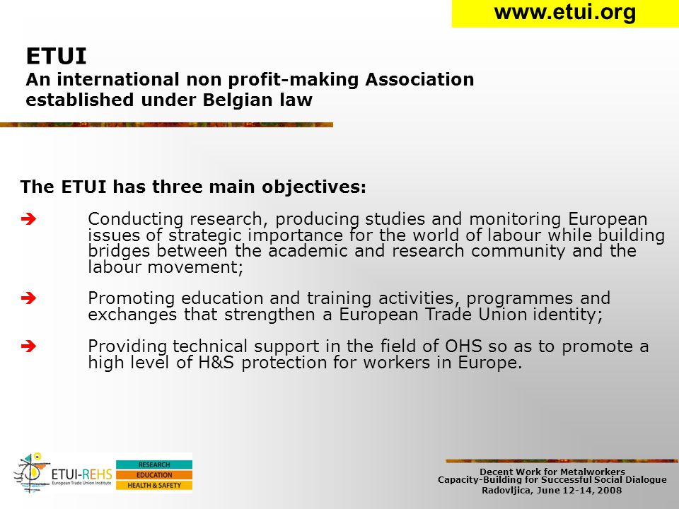 Decent Work for Metalworkers Capacity-Building for Successful Social Dialogue Radovljica, June 12-14, 2008 ETUI An international non profit-making Association established under Belgian law www.etui.org The ETUI has three main objectives:  Conducting research, producing studies and monitoring European issues of strategic importance for the world of labour while building bridges between the academic and research community and the labour movement;  Promoting education and training activities, programmes and exchanges that strengthen a European Trade Union identity;  Providing technical support in the field of OHS so as to promote a high level of H&S protection for workers in Europe.