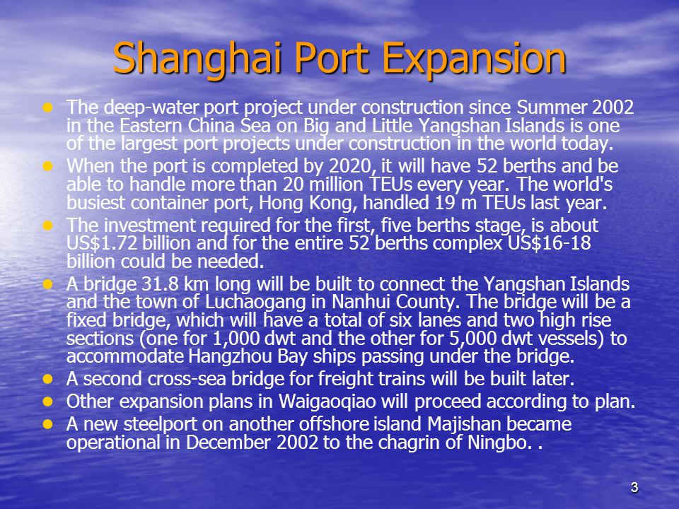3 Shanghai Port Expansion ● ● The deep-water port project under construction since Summer 2002 in the Eastern China Sea on Big and Little Yangshan Islands is one of the largest port projects under construction in the world today.