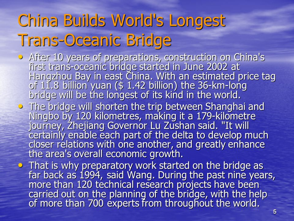 5 China Builds World s Longest Trans-Oceanic Bridge After 10 years of preparations, construction on China s first trans-oceanic bridge started in June 2002 at Hangzhou Bay in east China.