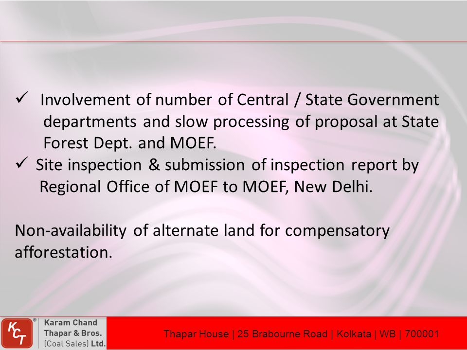 Involvement of number of Central / State Government departments and slow processing of proposal at State Forest Dept. and MOEF. Site inspection & subm