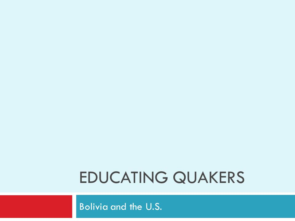EDUCATING QUAKERS Bolivia and the U.S.