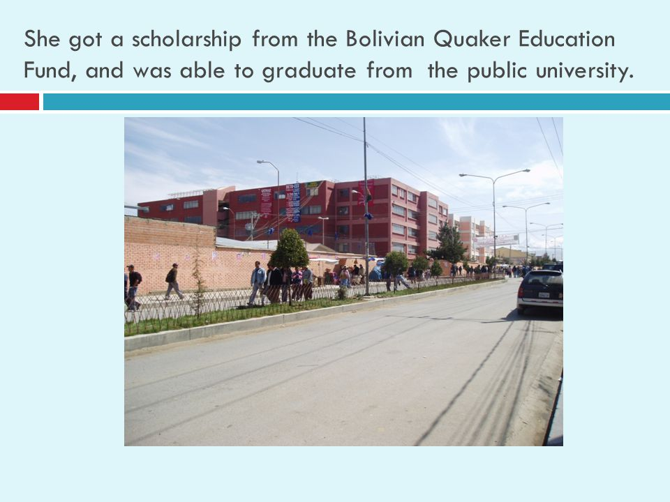 She got a scholarship from the Bolivian Quaker Education Fund, and was able to graduate from the public university.