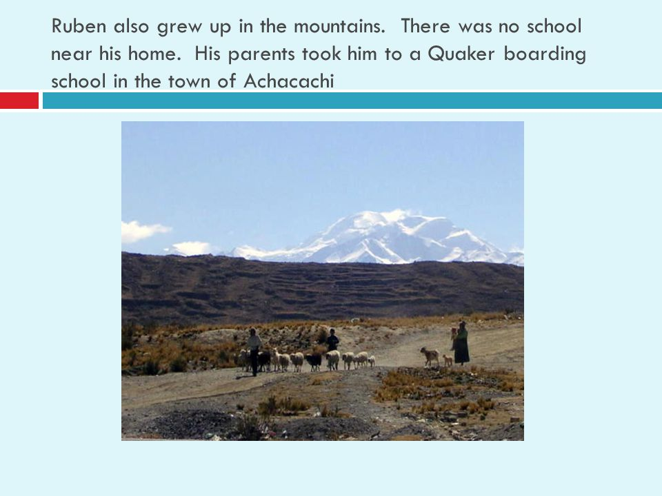 Ruben also grew up in the mountains. There was no school near his home. His parents took him to a Quaker boarding school in the town of Achacachi