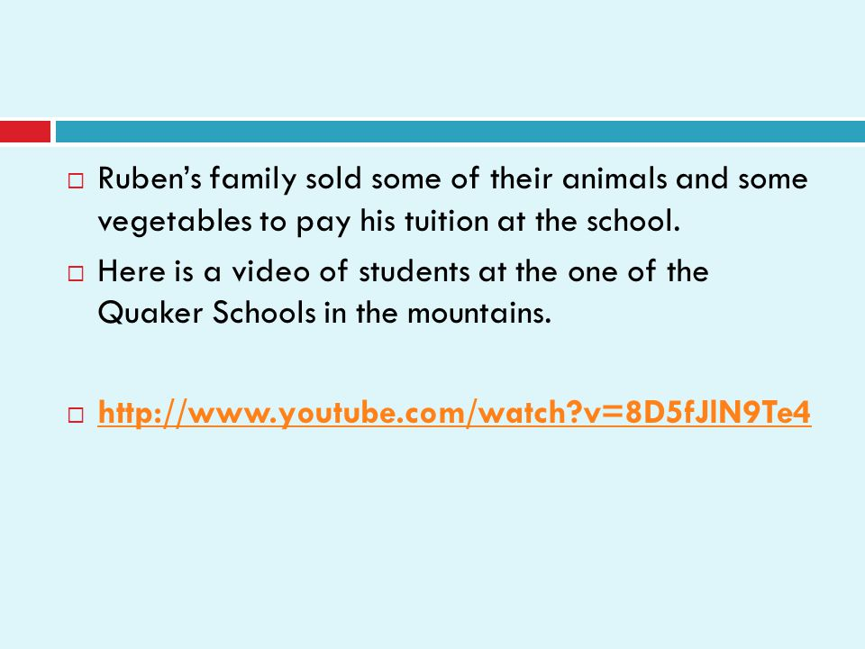  Ruben's family sold some of their animals and some vegetables to pay his tuition at the school.  Here is a video of students at the one of the Quak