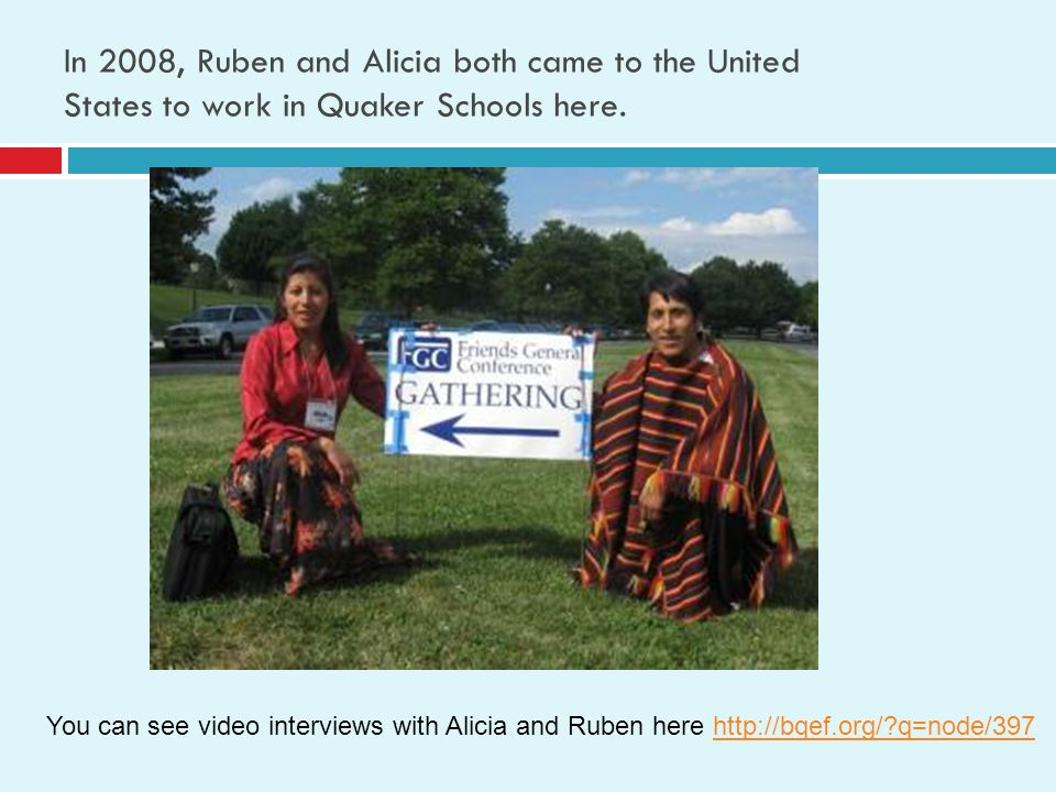 In 2008, Ruben and Alicia both came to the United States to work in Quaker Schools here. You can see video interviews with Alicia and Ruben here http: