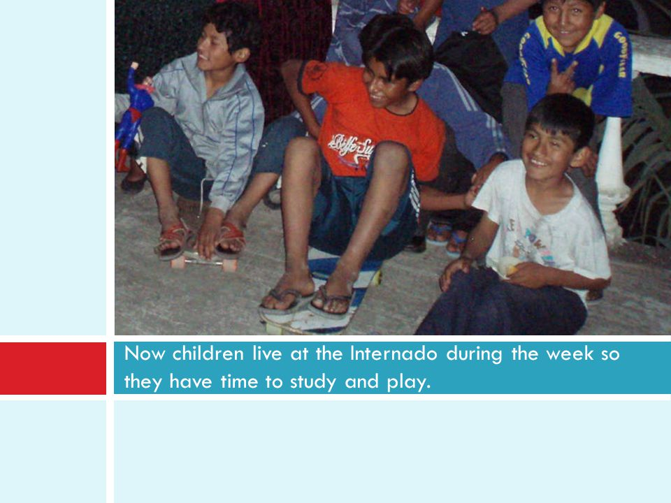 Now children live at the Internado during the week so they have time to study and play.