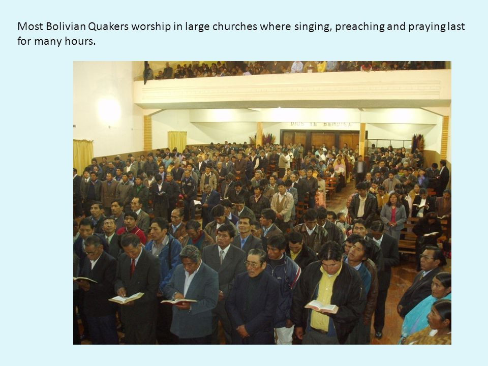 Most Bolivian Quakers worship in large churches where singing, preaching and praying last for many hours.