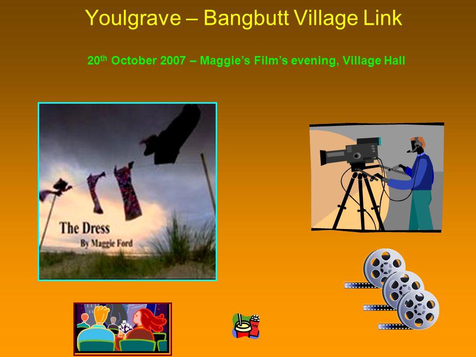 Youlgrave – Bangbutt Village Link 20 th October 2007 – Maggie's Film's evening, Village Hall