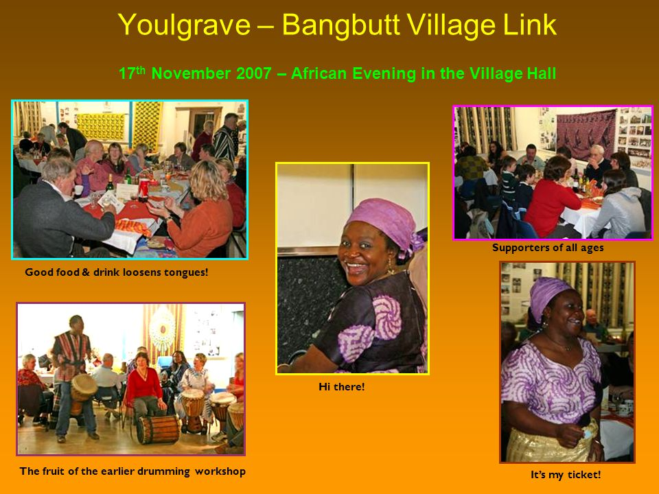 Youlgrave – Bangbutt Village Link The fruit of the earlier drumming workshop 17 th November 2007 – African Evening in the Village Hall Good food & drink loosens tongues.
