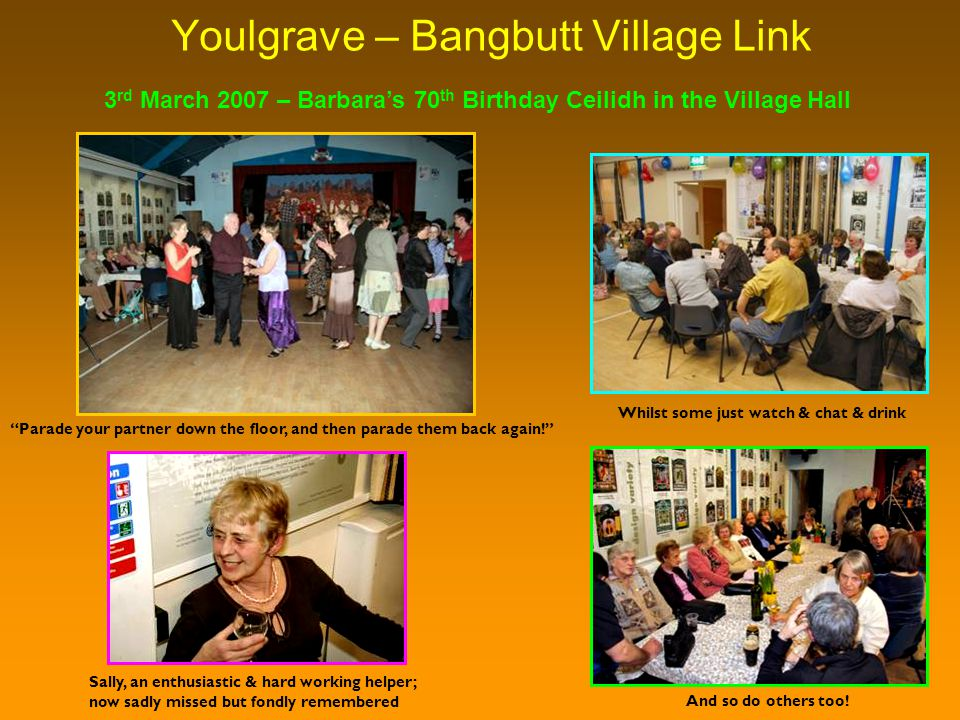 Youlgrave – Bangbutt Village Link Whilst some just watch & chat & drink 3 rd March 2007 – Barbara's 70 th Birthday Ceilidh in the Village Hall Parade your partner down the floor, and then parade them back again! And so do others too.