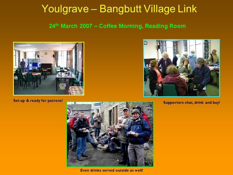Youlgrave – Bangbutt Village Link 24 th March 2007 – Coffee Morning, Reading Room Supporters chat, drink and buy.