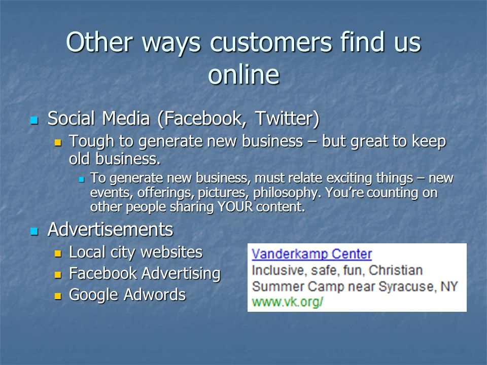 Other ways customers find us online Social Media (Facebook, Twitter) Social Media (Facebook, Twitter) Tough to generate new business – but great to ke