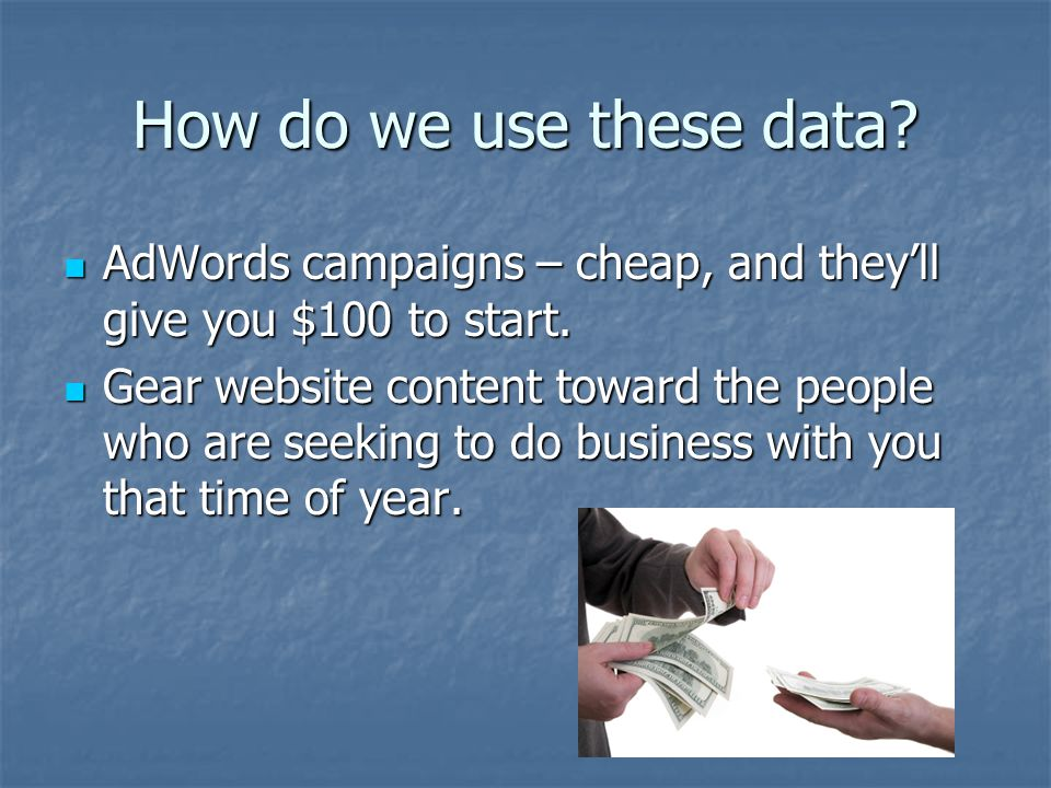 How do we use these data? AdWords campaigns – cheap, and they'll give you $100 to start. AdWords campaigns – cheap, and they'll give you $100 to start