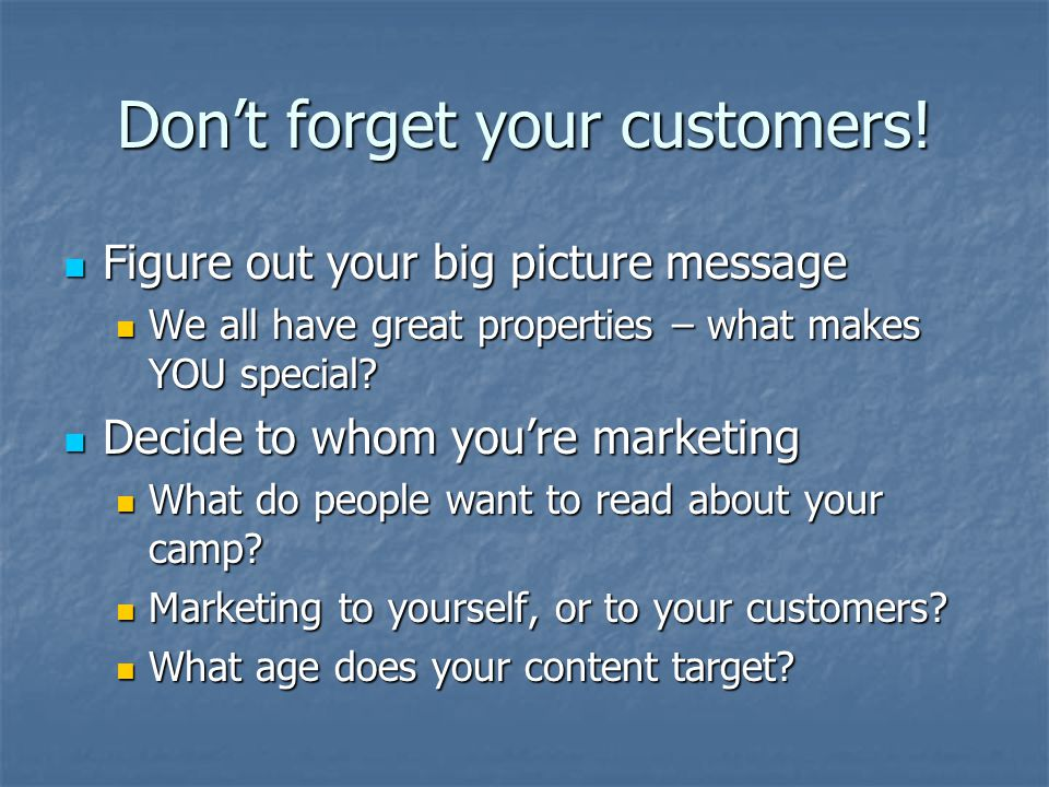 Don't forget your customers! Figure out your big picture message Figure out your big picture message We all have great properties – what makes YOU spe
