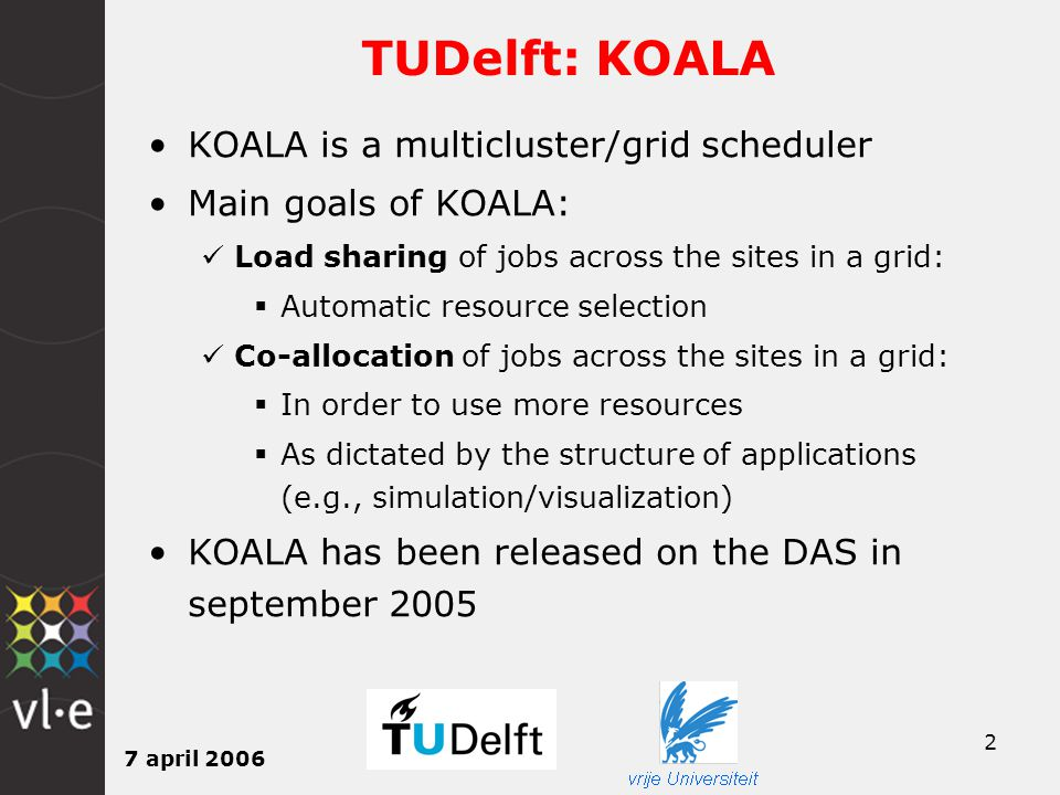 7 april 2006 2 TUDelft: KOALA KOALA is a multicluster/grid scheduler Main goals of KOALA: Load sharing of jobs across the sites in a grid:  Automatic resource selection Co-allocation of jobs across the sites in a grid:  In order to use more resources  As dictated by the structure of applications (e.g., simulation/visualization) KOALA has been released on the DAS in september 2005