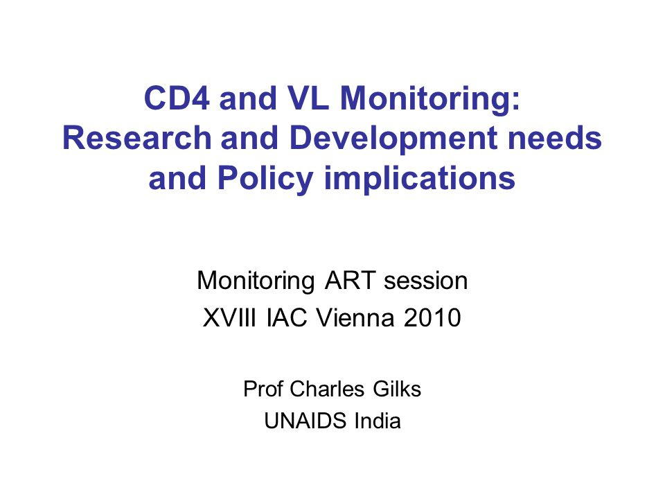 CD4 and VL Monitoring: Research and Development needs and Policy implications Monitoring ART session XVIII IAC Vienna 2010 Prof Charles Gilks UNAIDS I