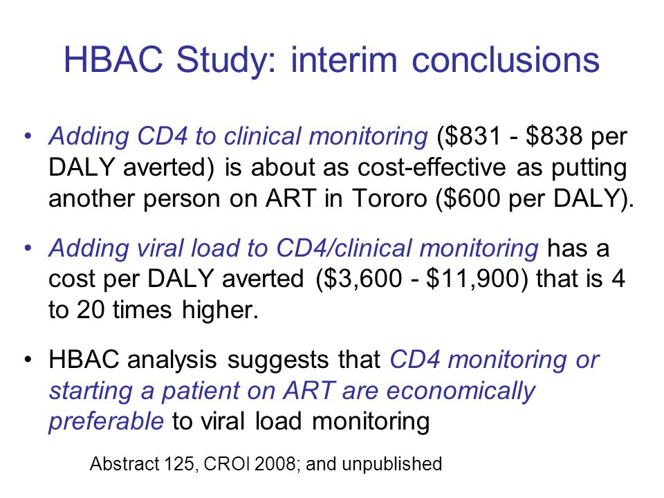 HBAC Study: interim conclusions Adding CD4 to clinical monitoring ($831 - $838 per DALY averted) is about as cost-effective as putting another person