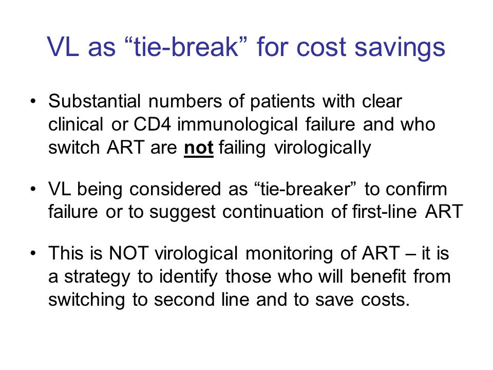 "VL as ""tie-break"" for cost savings Substantial numbers of patients with clear clinical or CD4 immunological failure and who switch ART are not failing"