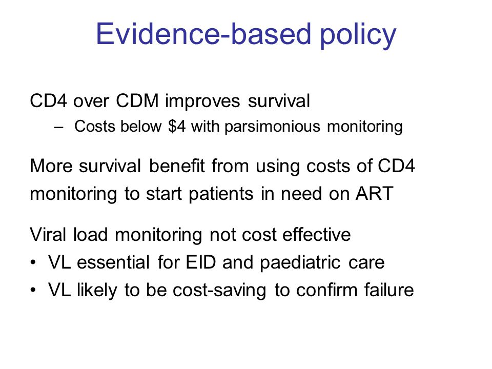 Evidence-based policy CD4 over CDM improves survival – Costs below $4 with parsimonious monitoring More survival benefit from using costs of CD4 monit