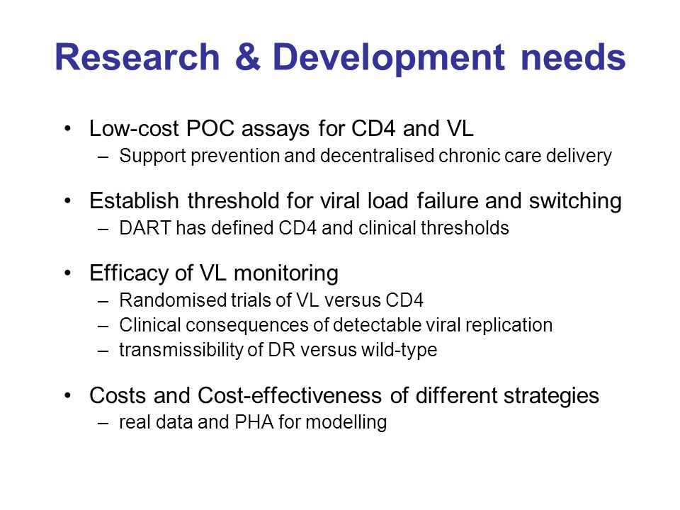 Research & Development needs Low-cost POC assays for CD4 and VL –Support prevention and decentralised chronic care delivery Establish threshold for vi