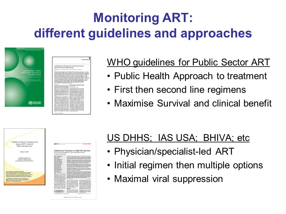 Monitoring ART: different guidelines and approaches WHO guidelines for Public Sector ART Public Health Approach to treatment First then second line re