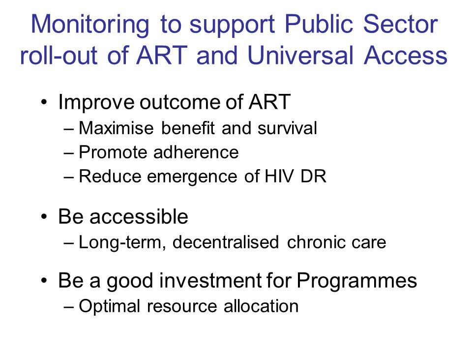 Monitoring to support Public Sector roll-out of ART and Universal Access Improve outcome of ART –Maximise benefit and survival –Promote adherence –Red