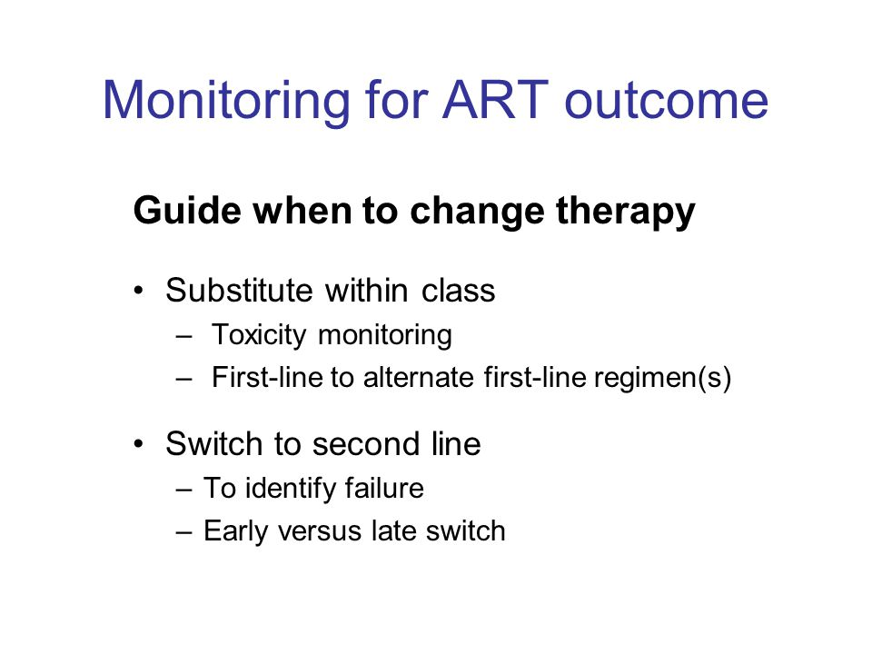 Monitoring for ART outcome Guide when to change therapy Substitute within class – Toxicity monitoring – First-line to alternate first-line regimen(s)