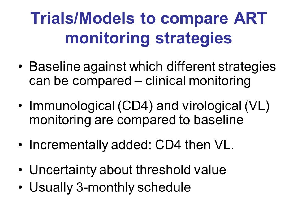 Trials/Models to compare ART monitoring strategies Baseline against which different strategies can be compared – clinical monitoring Immunological (CD