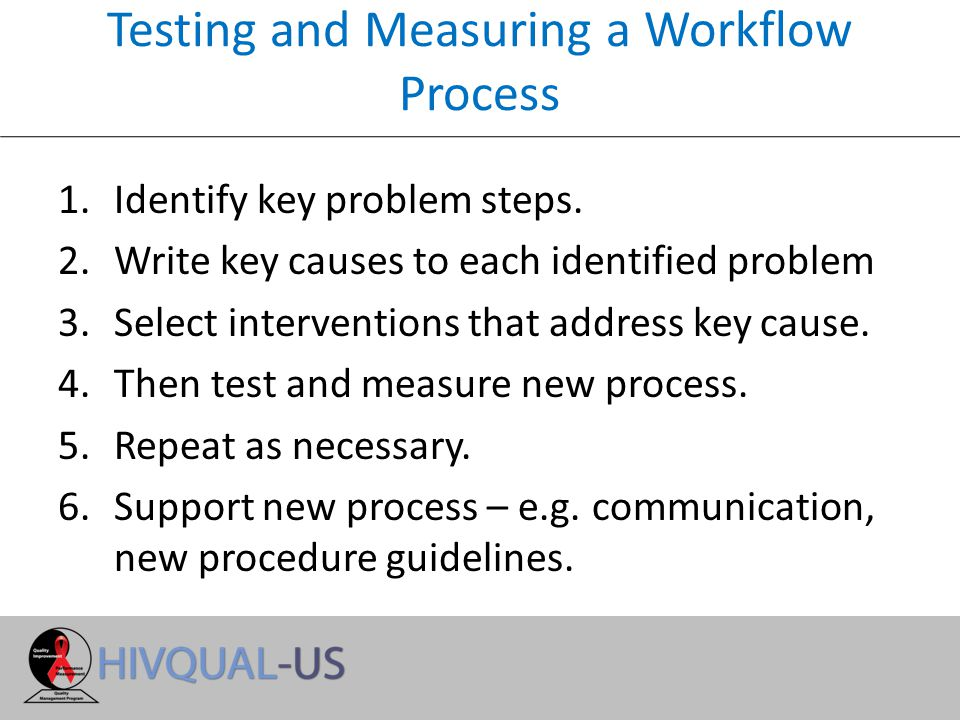 Testing and Measuring a Workflow Process 1.Identify key problem steps.