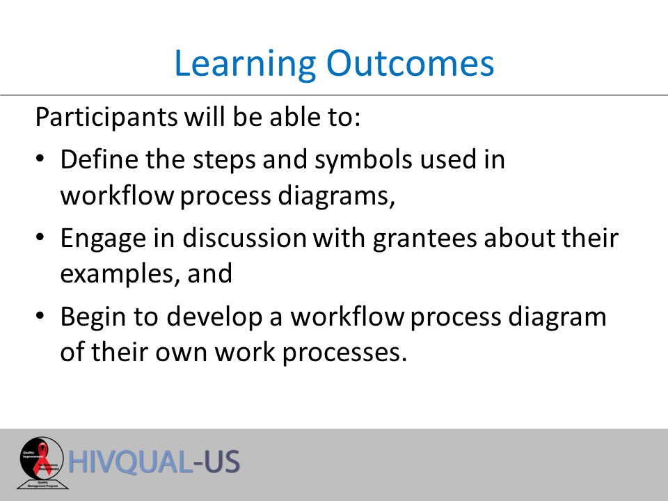 Learning Outcomes Participants will be able to: Define the steps and symbols used in workflow process diagrams, Engage in discussion with grantees about their examples, and Begin to develop a workflow process diagram of their own work processes.