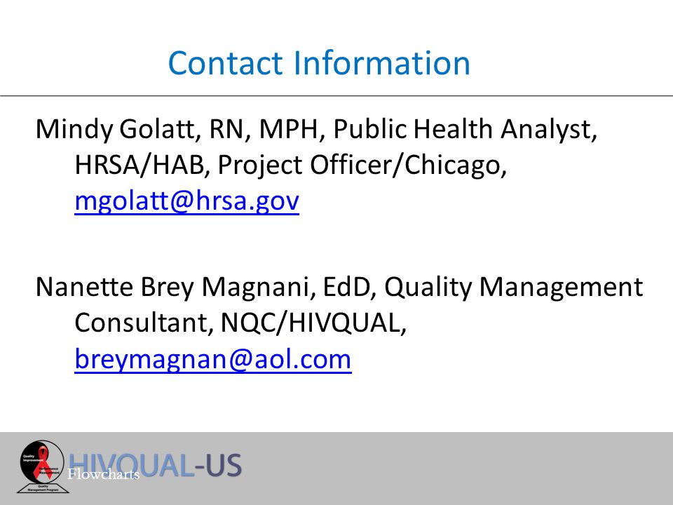 Contact Information Mindy Golatt, RN, MPH, Public Health Analyst, HRSA/HAB, Project Officer/Chicago, mgolatt@hrsa.gov mgolatt@hrsa.gov Nanette Brey Magnani, EdD, Quality Management Consultant, NQC/HIVQUAL, breymagnan@aol.com breymagnan@aol.com Flowcharts