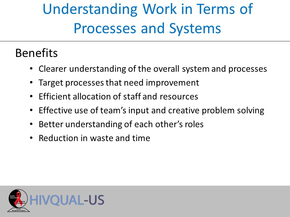 Understanding Work in Terms of Processes and Systems Benefits Clearer understanding of the overall system and processes Target processes that need improvement Efficient allocation of staff and resources Effective use of team's input and creative problem solving Better understanding of each other's roles Reduction in waste and time