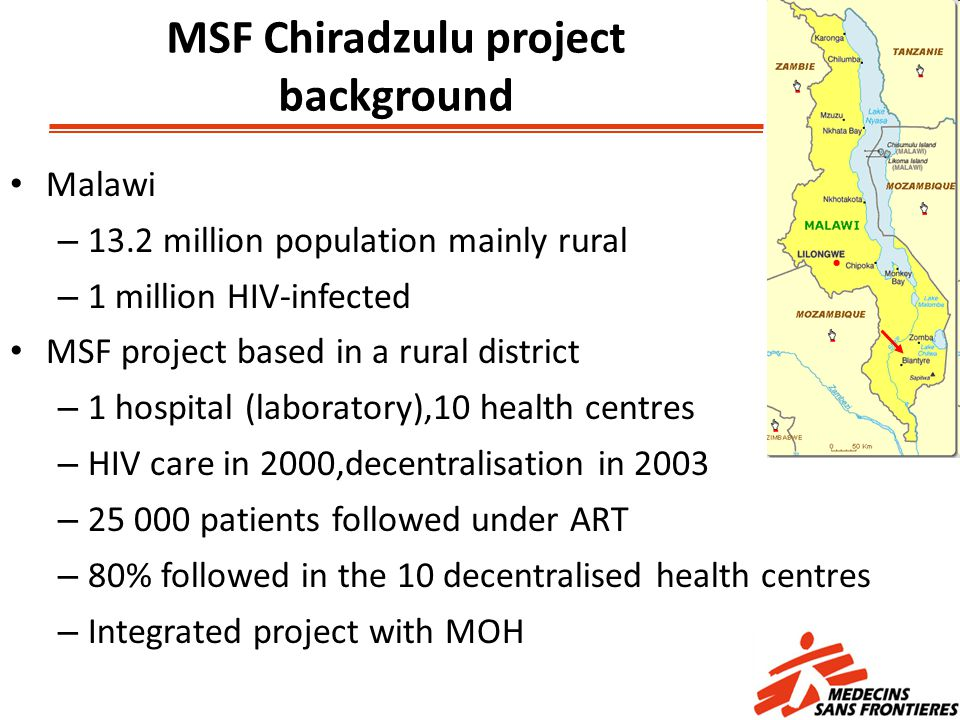 Malawi – 13.2 million population mainly rural – 1 million HIV-infected MSF project based in a rural district – 1 hospital (laboratory),10 health centres – HIV care in 2000,decentralisation in 2003 – 25 000 patients followed under ART – 80% followed in the 10 decentralised health centres – Integrated project with MOH MSF Chiradzulu project background