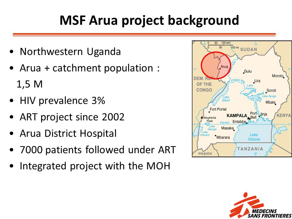MSF Arua project background Northwestern Uganda Arua + catchment population : 1,5 M HIV prevalence 3% ART project since 2002 Arua District Hospital 7000 patients followed under ART Integrated project with the MOH