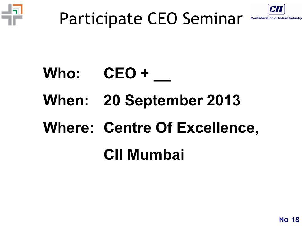 No 18 Participate CEO Seminar Who:CEO + __ When:20 September 2013 Where:Centre Of Excellence, CII Mumbai
